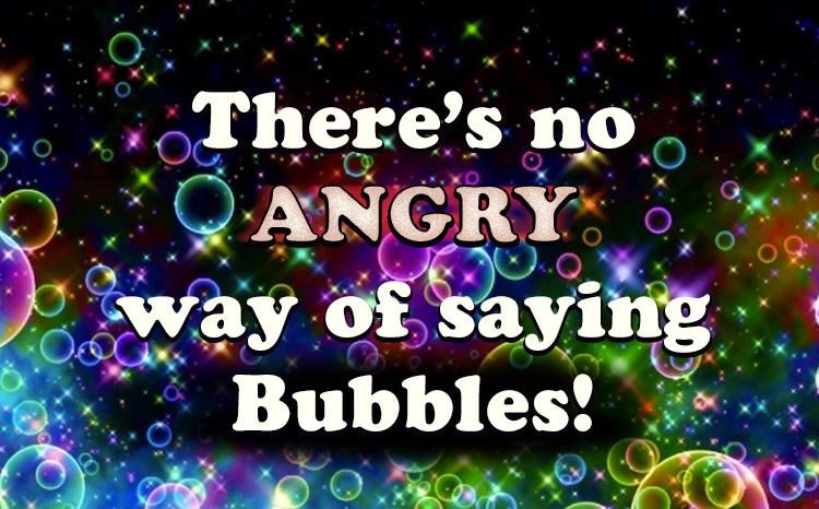 There's no ANGRY way of saying Bubbles!